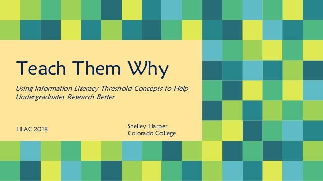 Teach Them Why Using Information Literacy Threshold Concepts to Help Undergraduates Research Better LILAC 2018 Shelley Har...
