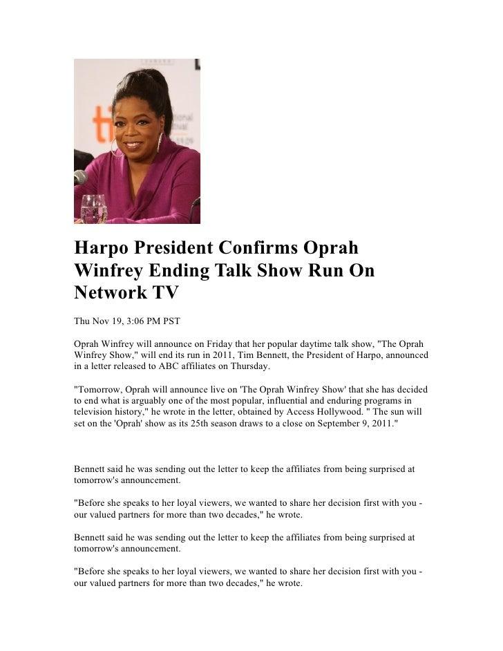 Harpo President Confirms Oprah Winfrey Ending Talk Show Run On Network TV Thu Nov 19, 3:06 PM PST  Oprah Winfrey will anno...