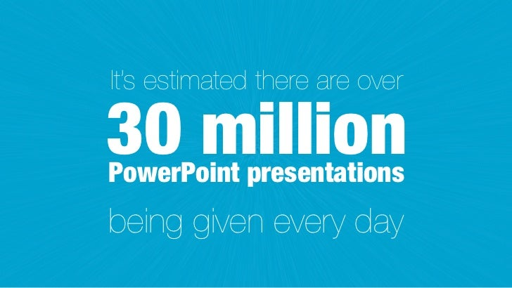 It's estimated there are over30 millionPowerPoint presentationsbeing given every day
