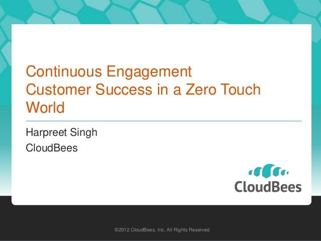 Continuous EngagementCustomer Success in a Zero TouchWorldHarpreet SinghCloudBees                 ©2012 CloudBees, Inc. Al...
