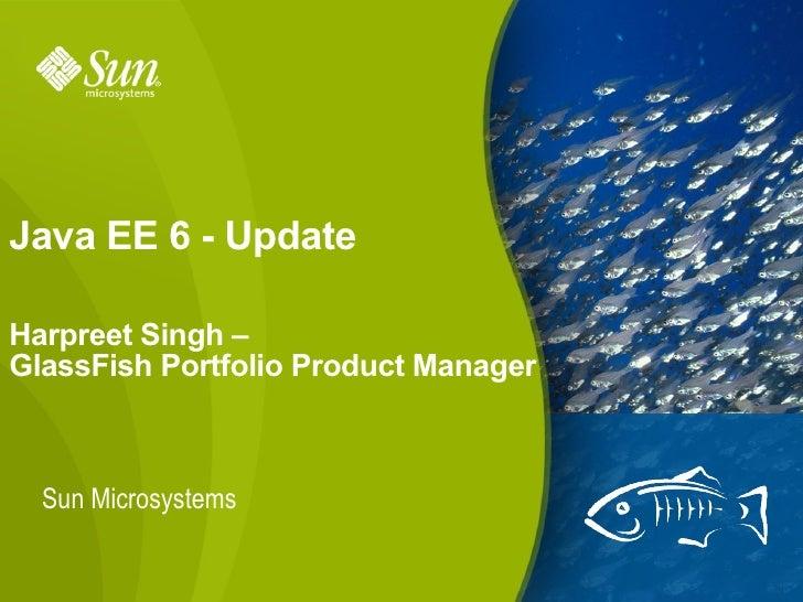 Java EE 6 - Update  Harpreet Singh – GlassFish Portfolio Product Manager      Sun Microsystems                            ...