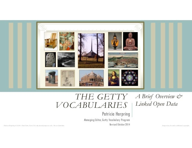THE GETTY  VOCABULARIES  A Brief Overview &  Linked Open Data  Patricia Harpring  Managing Editor, Getty Vocabulary Progra...