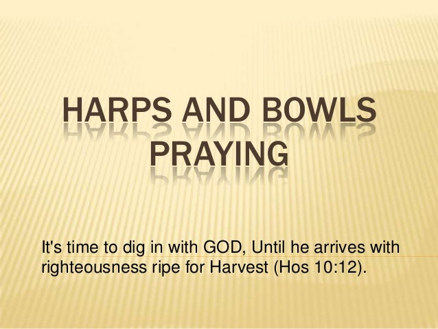 HARPS AND BOWLS PRAYING It's time to dig in with GOD, Until he arrives with righteousness ripe for Harvest (Hos 10:12).