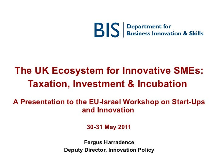 The UK Ecosystem for Innovative SMEs: Taxation, Investment & Incubation   A Presentation to the EU-Israel Workshop on Star...
