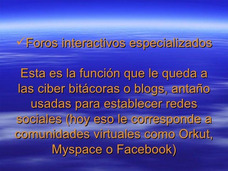 <ul><li>Foros interactivos especializados Esta es la función que le queda a las ciber bitácoras o blogs, antaño usadas par...