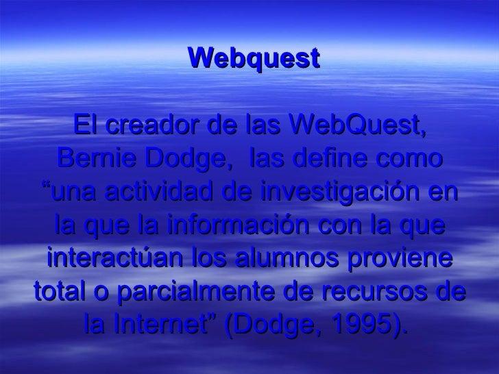 """<ul><li>  Webquest El creador de las WebQuest, Bernie Dodge,  las define como """"una actividad de investigación en la que la..."""