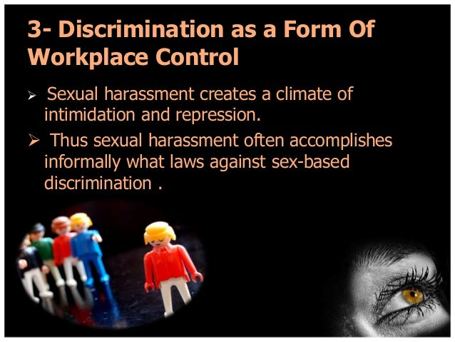 3- Discrimination as a Form Of Workplace Control Sexual harassment creates a climate of intimidation and repression.  Thu...