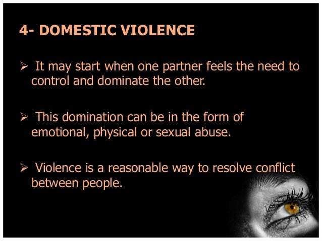 4- DOMESTIC VIOLENCE  It may start when one partner feels the need to control and dominate the other.  This domination c...