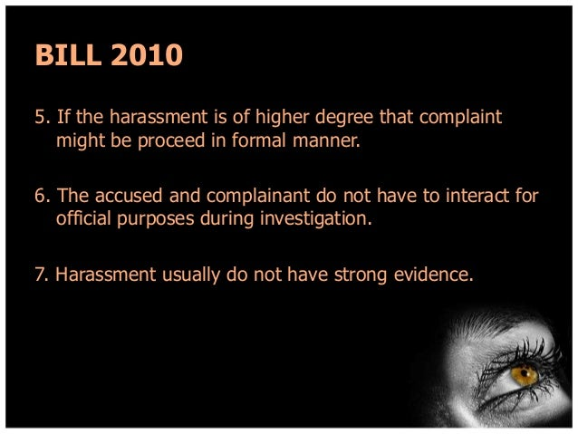 BILL 2010 5. If the harassment is of higher degree that complaint might be proceed in formal manner. 6. The accused and co...