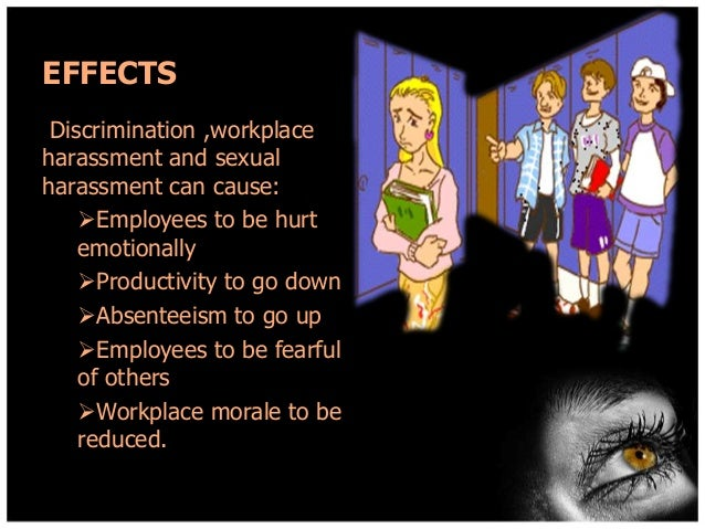 EFFECTS Discrimination ,workplace harassment and sexual harassment can cause: Employees to be hurt emotionally Productiv...