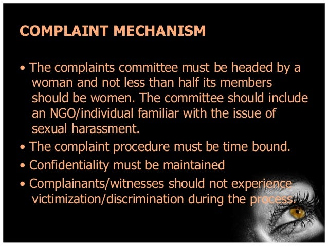 COMPLAINT MECHANISM • The complaints committee must be headed by a woman and not less than half its members should be wome...