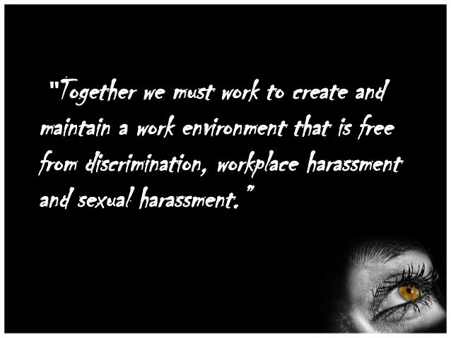 """""""Together  we must work to create and maintain a work environment that is free from discrimination, workplace harassment a..."""