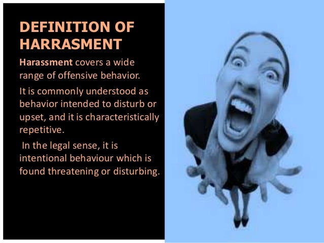 DEFINITION OF HARRASMENT Harassment covers a wide range of offensive behavior. It is commonly understood as behavior inten...