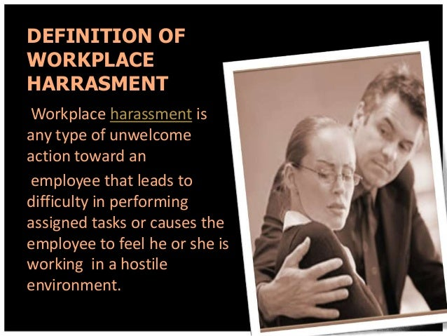 DEFINITION OF WORKPLACE HARRASMENT Workplace harassment is any type of unwelcome action toward an employee that leads to d...