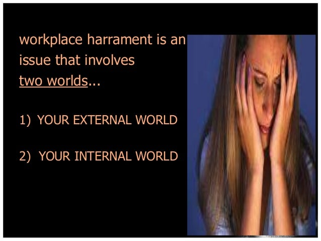 workplace harrament is an issue that involves two worlds... 1) YOUR EXTERNAL WORLD 2) YOUR INTERNAL WORLD