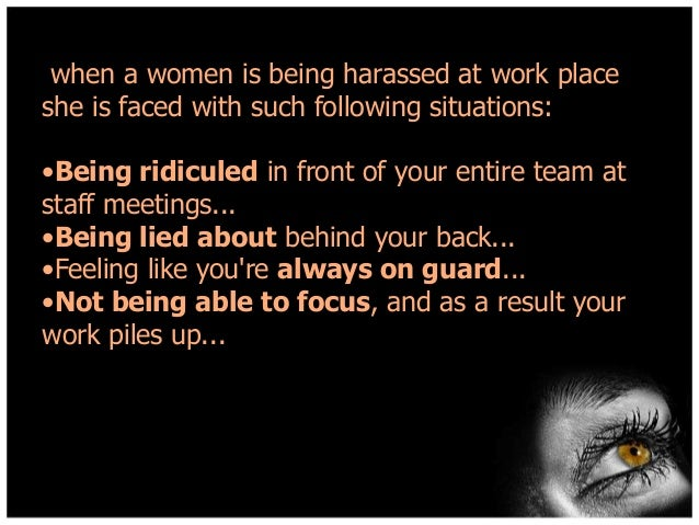 when a women is being harassed at work place she is faced with such following situations:  •Being ridiculed in front of yo...