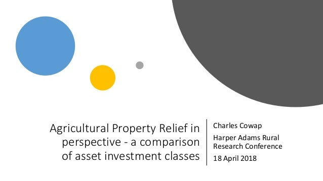 Agricultural Property Relief in perspective - a comparison of asset investment classes Charles Cowap Harper Adams Rural Re...