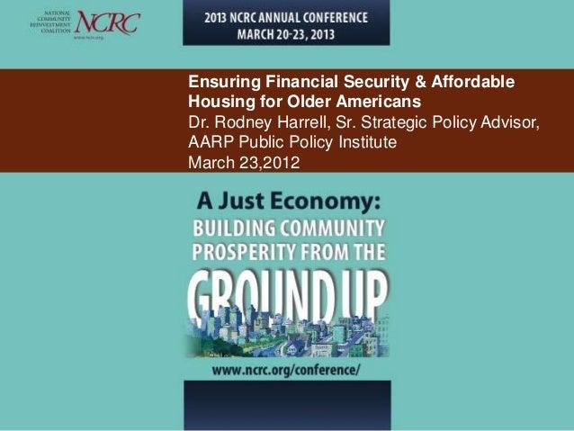 Ensuring Financial Security & AffordableHousing for Older AmericansDr. Rodney Harrell, Sr. Strategic Policy Advisor,AARP P...
