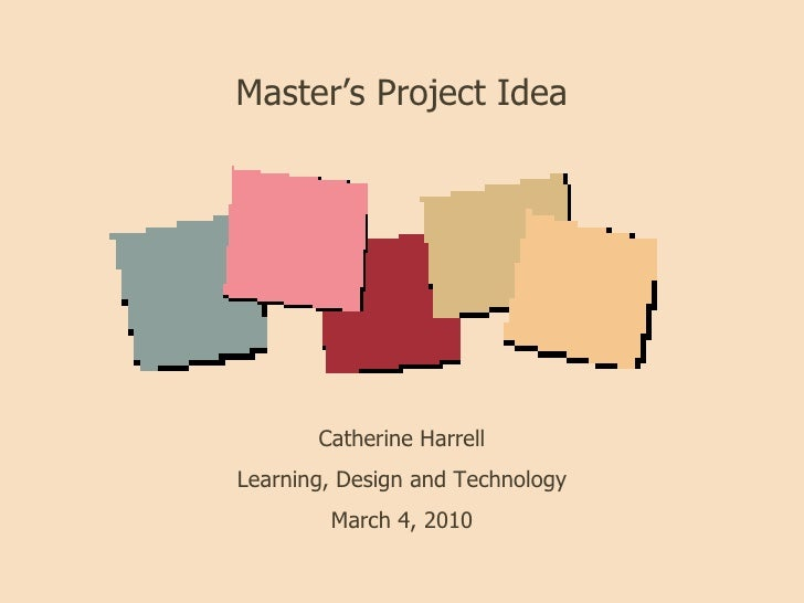 Master's Project Idea Catherine Harrell Learning, Design and Technology March 4, 2010