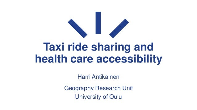 Taxi ride sharing and health care accessibility Harri Antikainen Geography Research Unit University of Oulu