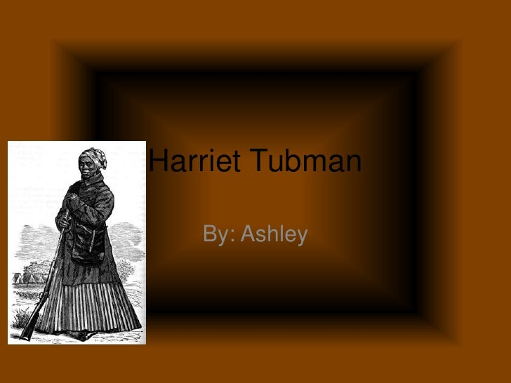 Harriet Tubman<br />By: Ashley<br />