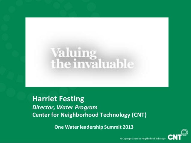Harriet Festing Director, Water Program Center for Neighborhood Technology (CNT) One Water leadership Summit 2013