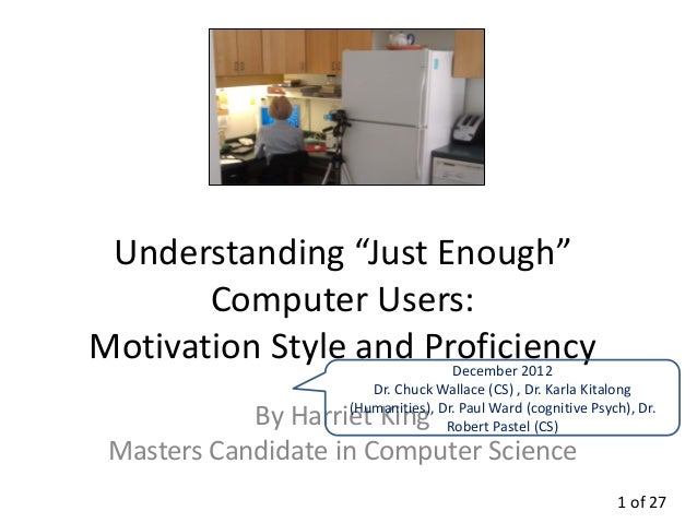 """Understanding """"Just Enough""""       Computer Users:Motivation Style and Proficiency    December 2012                       D..."""