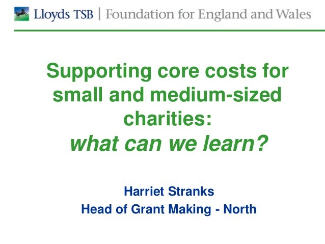 Supporting core costs forsmall and medium-sized       charities:  what can we learn?         Harriet Stranks   Head of Gra...