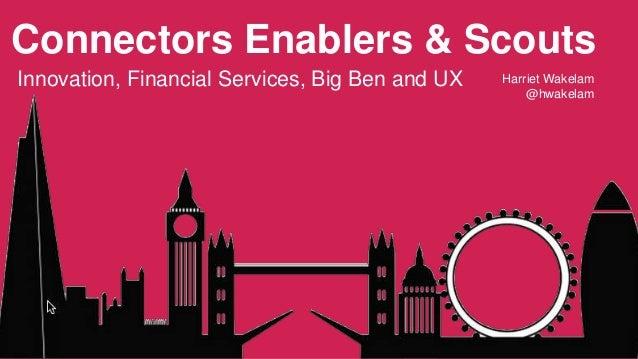 Connectors Enablers & Scouts  Innovation, Financial Services, Big Ben and UX Harriet Wakelam  @hwakelam