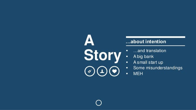 A  Story  …about intention   …and translation   A big bank   A small start up   Some misunderstandings   MEH