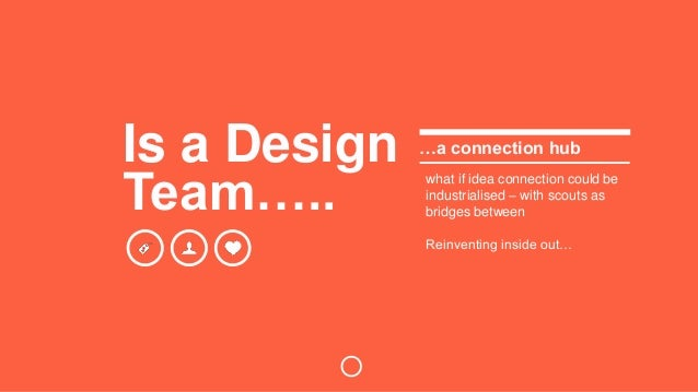 Is a Design  Team…..  …a connection hub  what if idea connection could be  industrialised – with scouts as  bridges betwee...
