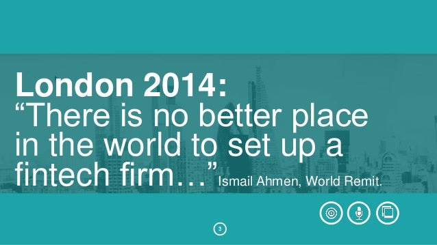 """London 2014:  """"There is no better place  in the world to set up a  fintech firm…""""Ismail Ahmen, World Remit.  3"""