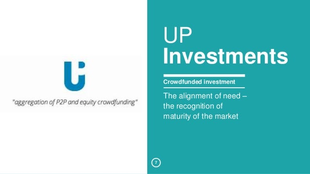 7  UP  Investments  Crowdfunded investment  The alignment of need –  the recognition of  maturity of the market