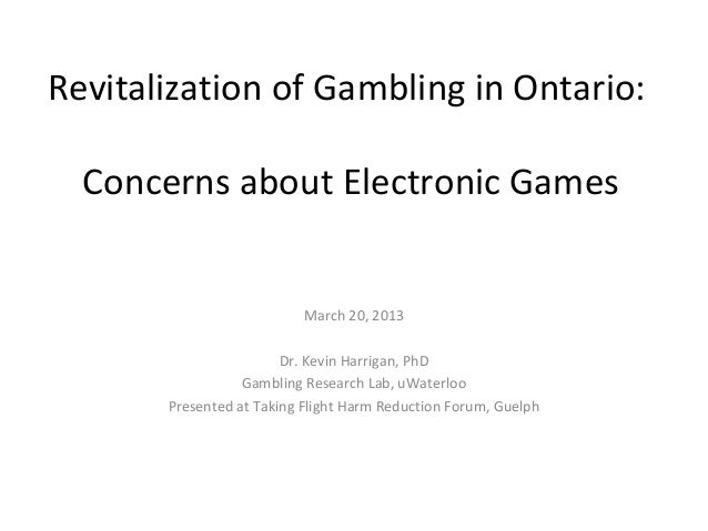 Revitalization of Gambling in Ontario:  Concerns about Electronic Games                           March 20, 2013          ...