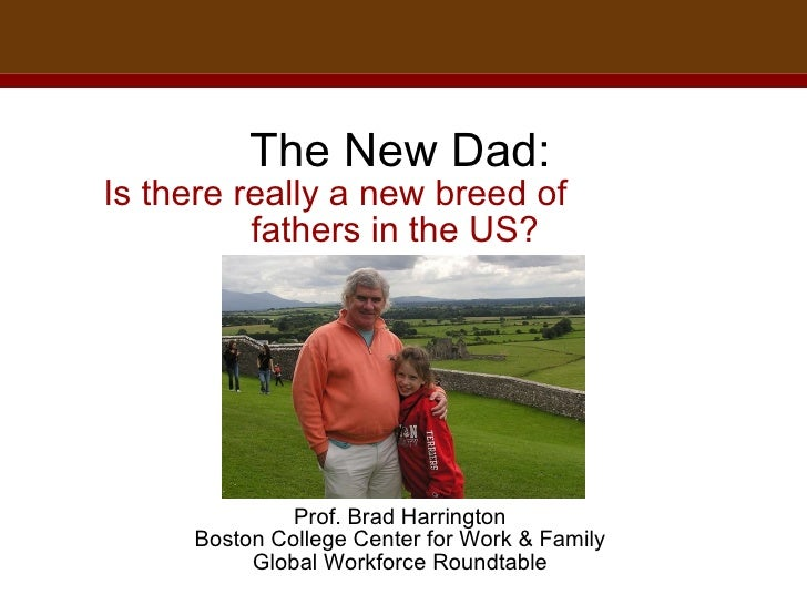 The New Dad: Is there really a new breed of  fathers in the US?    Prof. Brad Harrington Boston College Center for Work & ...