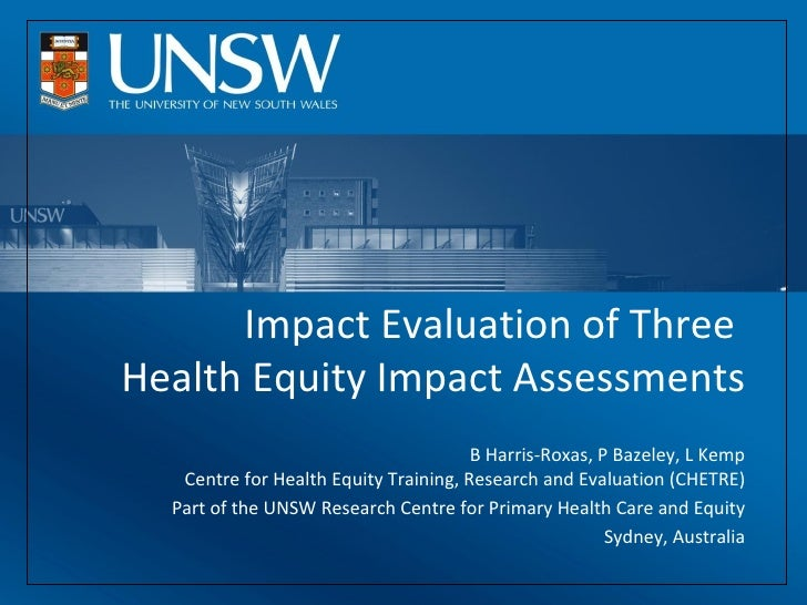 Impact Evaluation of Three  Health Equity Impact Assessments B Harris-Roxas, P Bazeley, L Kemp Centre for Health Equity Tr...