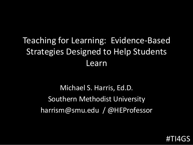 Teaching for Learning: Evidence-Based Strategies Designed to Help Students Learn Michael S. Harris, Ed.D. Southern Methodi...