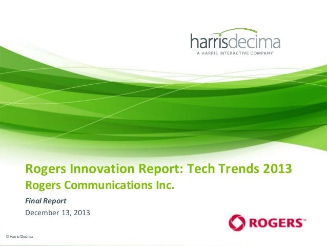 Rogers Innovation Report: Tech Trends 2013 Rogers Communications Inc. Final Report December 13, 2013 © Harris/Decima
