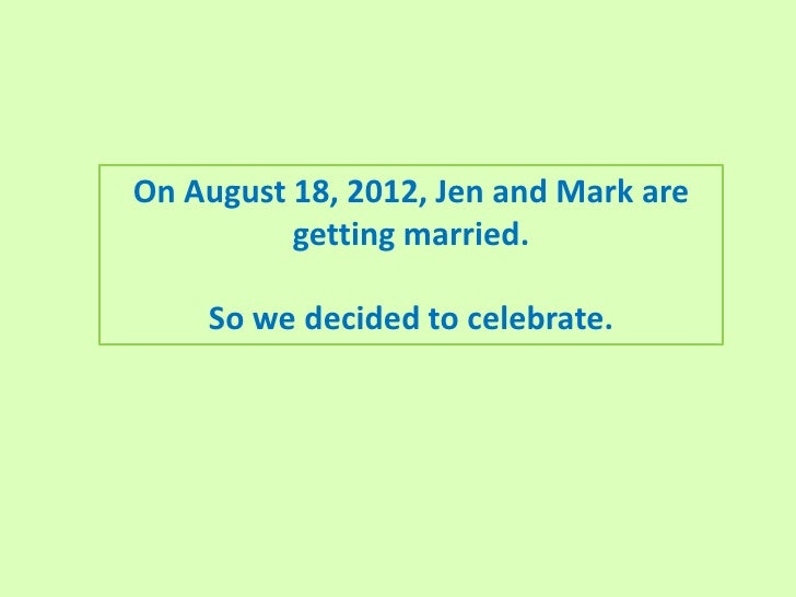 On August 18, 2012, Jen and Mark are          getting married.    So we decided to celebrate.