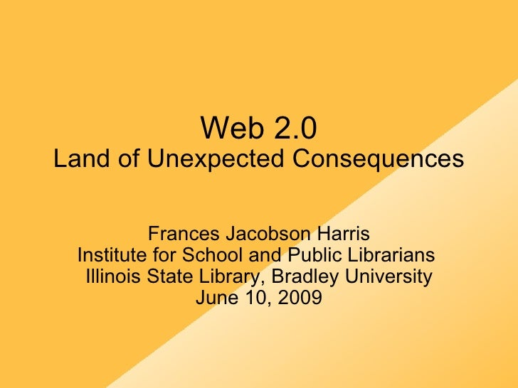 Web 2.0 Land of Unexpected Consequences Frances Jacobson Harris Institute for School and Public Librarians  Illinois State...