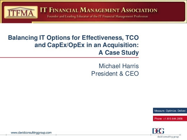 Measure. Optimize. Deliver. Phone +1.610.644.2856 Balancing IT Options for Effectiveness, TCO and CapEx/OpEx in an Acquisi...
