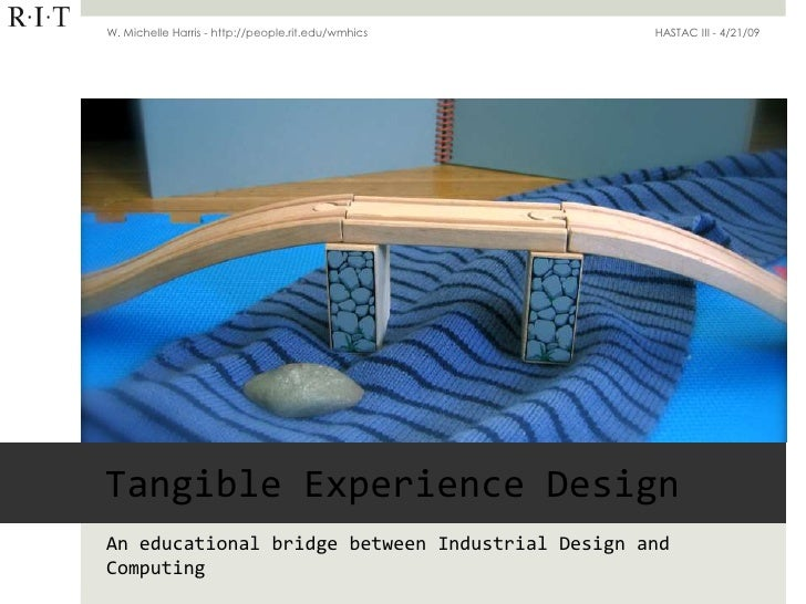 W. Michelle Harris - http://people.rit.edu/wmhics   HASTAC III - 4/21/09     Tangible Experience Design An educational bri...