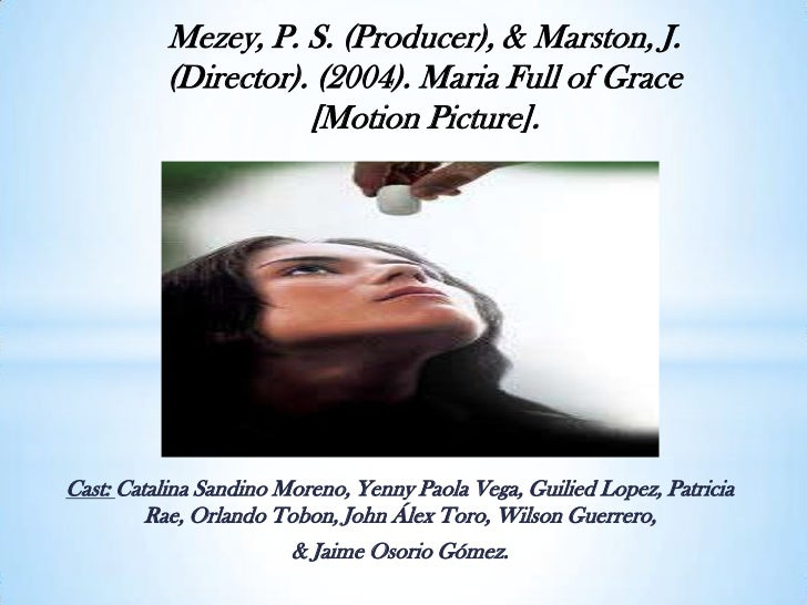 Mezey, P. S. (Producer), & Marston, J. (Director). (2004). Maria Full of Grace [Motion Picture].<br />Cast: Catalina Sandi...