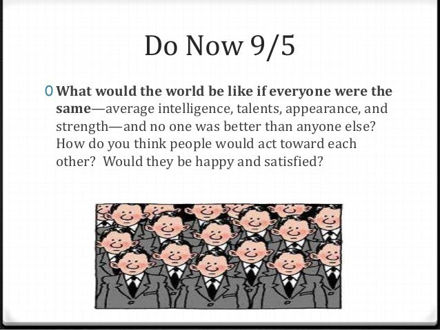 Do Now 9/5 0 What would the world be like if everyone were the same—average intelligence, talents, appearance, and strengt...