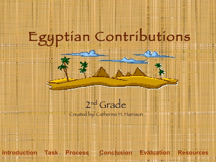 Egyptian Contributions 2 nd  Grade Created by: Catherine H. Harrison Introduction Task Process Conclusion Evaluation Resou...