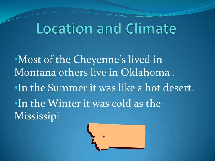 Location and Climate<br /><ul><li>Most of the Cheyenne's lived in Montana others live in Oklahoma .