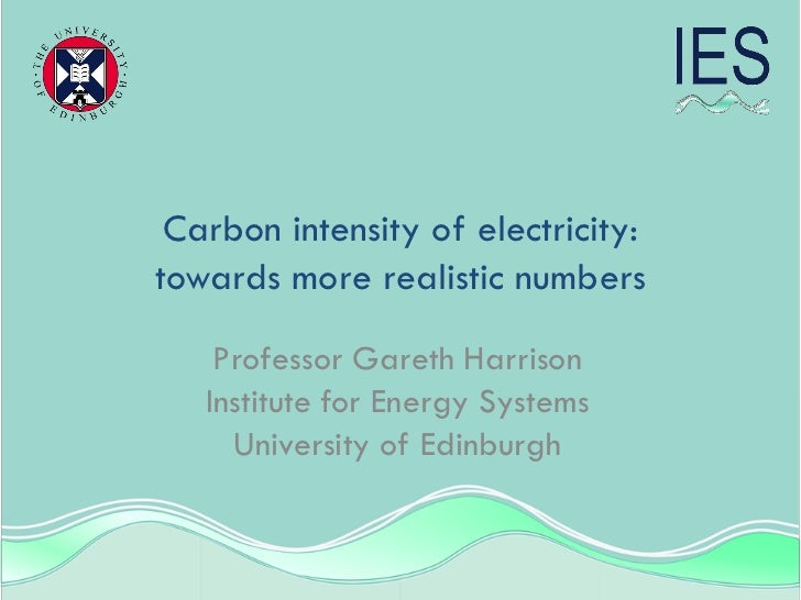 Carbon intensity of electricity:towards more realistic numbers    Professor Gareth Harrison   Institute for Energy Systems...