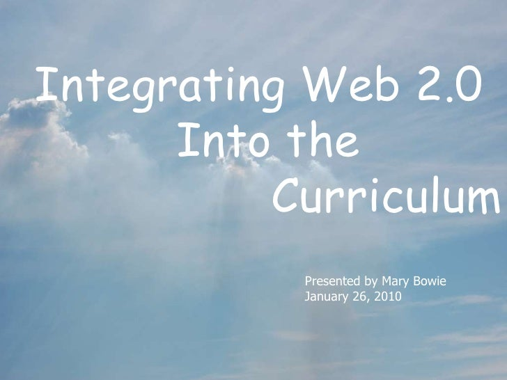 Integrating Web 2.0 Into the  Curriculum Presented by Mary Bowie January 26, 2010