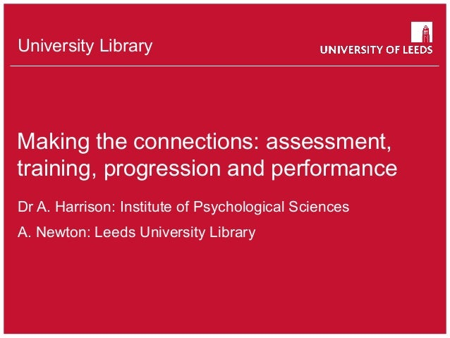 University Library Making the connections: assessment, training, progression and performance Dr A. Harrison: Institute of ...