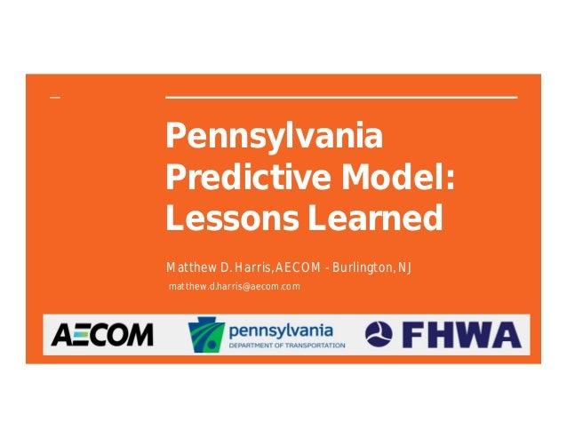 Pennsylvania Predictive Model: Lessons Learned Matthew D. Harris, AECOM - Burlington, NJ matthew.d.harris@aecom.com
